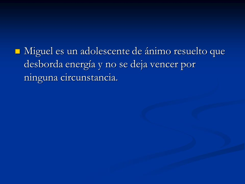 Miguel es un adolescente de ánimo resuelto que desborda energía y no se deja vencer por ninguna circunstancia.
