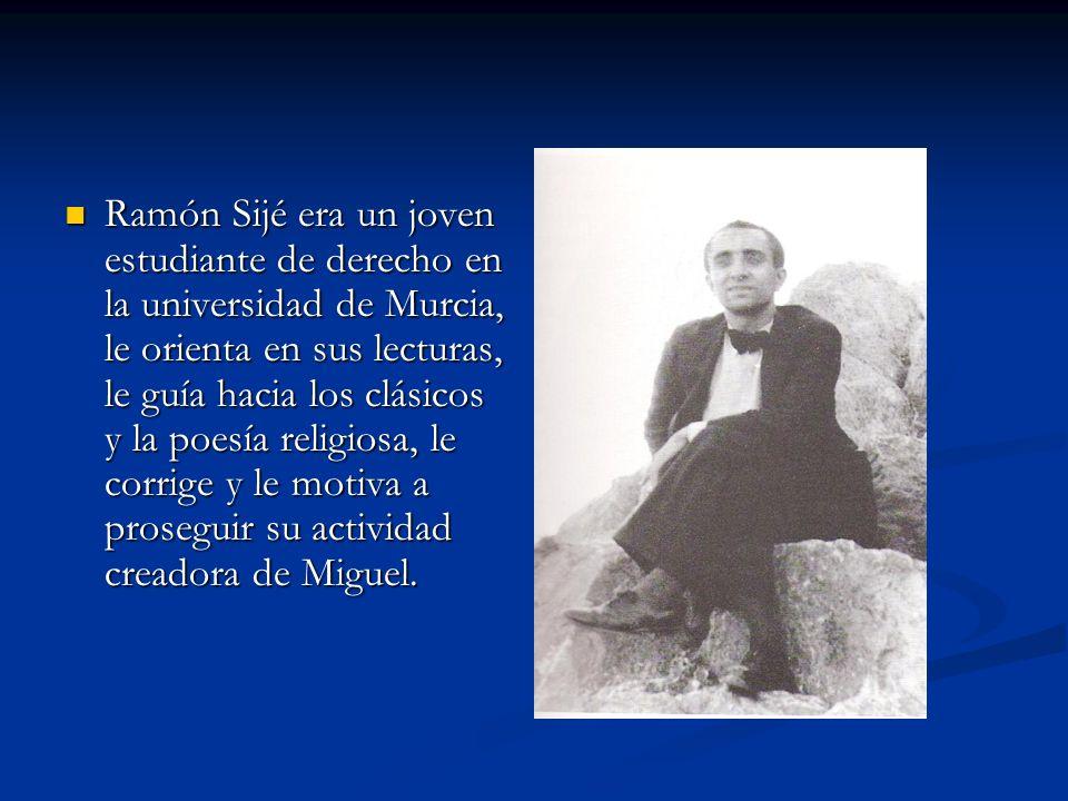 Ramón Sijé era un joven estudiante de derecho en la universidad de Murcia, le orienta en sus lecturas, le guía hacia los clásicos y la poesía religiosa, le corrige y le motiva a proseguir su actividad creadora de Miguel.