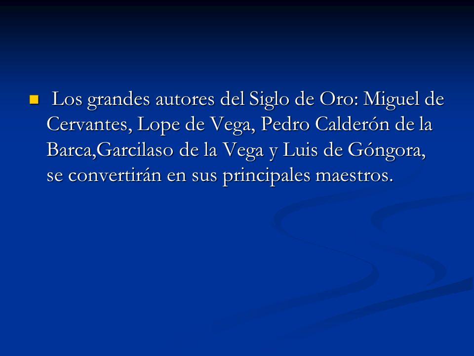 Los grandes autores del Siglo de Oro: Miguel de Cervantes, Lope de Vega, Pedro Calderón de la Barca,Garcilaso de la Vega y Luis de Góngora, se convertirán en sus principales maestros.
