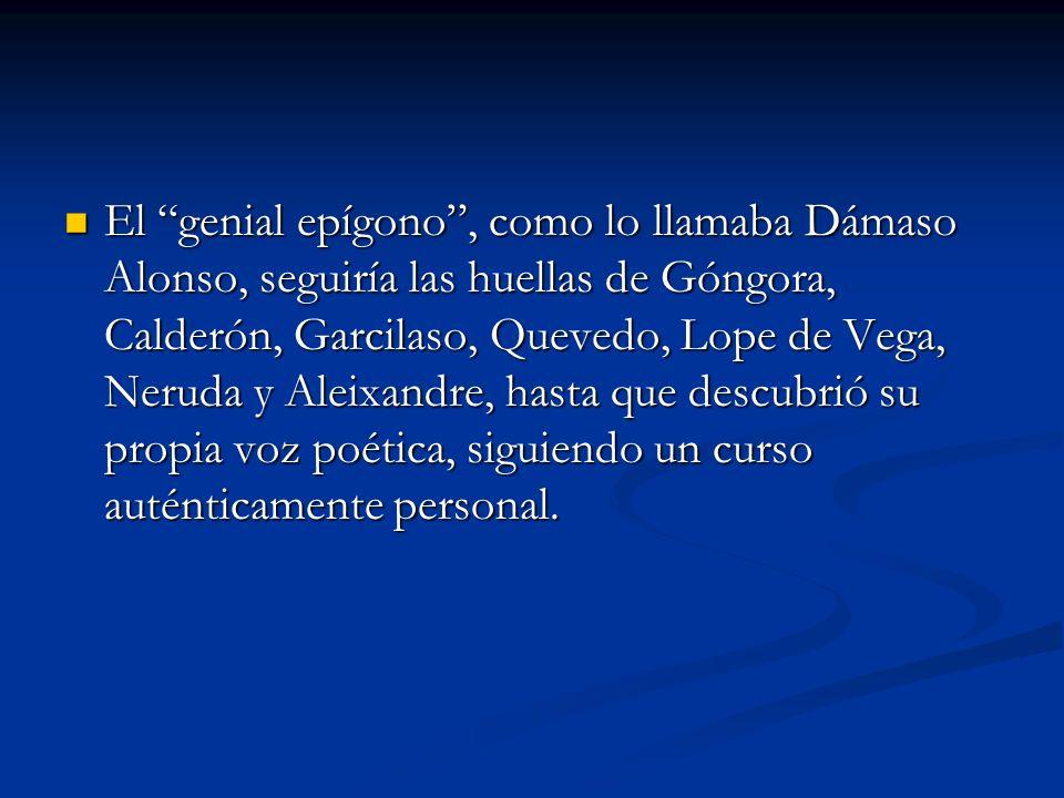 El genial epígono , como lo llamaba Dámaso Alonso, seguiría las huellas de Góngora, Calderón, Garcilaso, Quevedo, Lope de Vega, Neruda y Aleixandre, hasta que descubrió su propia voz poética, siguiendo un curso auténticamente personal.
