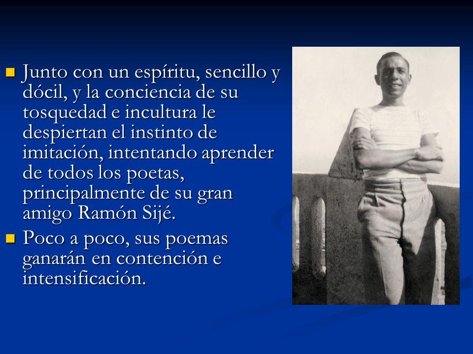 Junto con un espíritu, sencillo y dócil, y la conciencia de su tosquedad e incultura le despiertan el instinto de imitación, intentando aprender de todos los poetas, principalmente de su gran amigo Ramón Sijé.