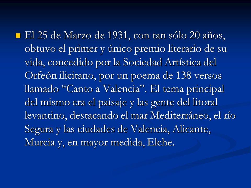 El 25 de Marzo de 1931, con tan sólo 20 años, obtuvo el primer y único premio literario de su vida, concedido por la Sociedad Artística del Orfeón ilicitano, por un poema de 138 versos llamado Canto a Valencia .