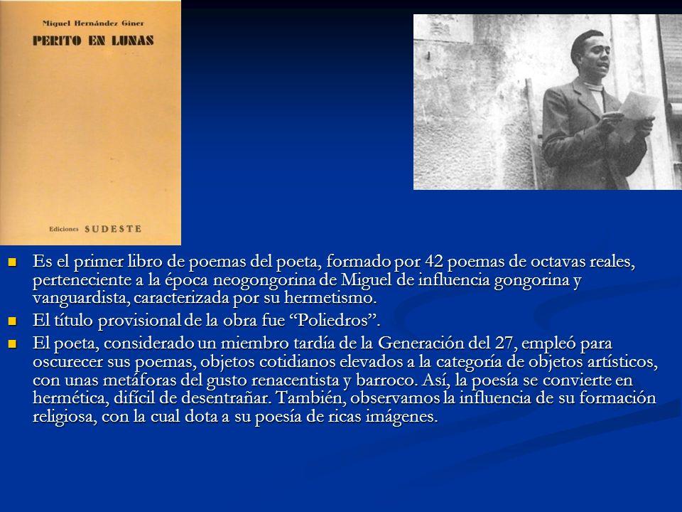 Es el primer libro de poemas del poeta, formado por 42 poemas de octavas reales, perteneciente a la época neogongorina de Miguel de influencia gongorina y vanguardista, caracterizada por su hermetismo.