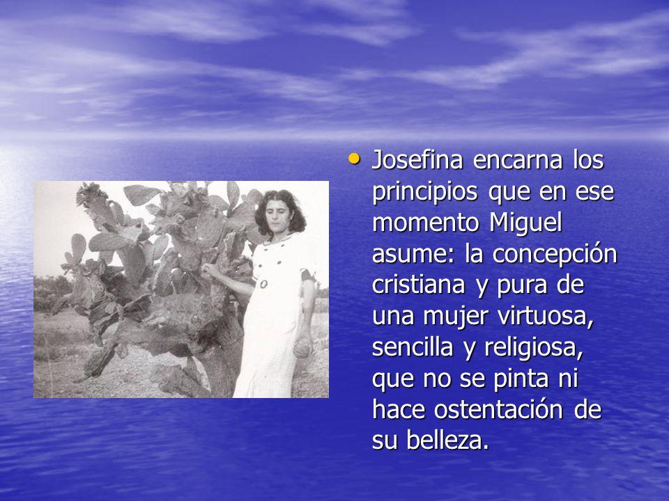 Josefina encarna los principios que en ese momento Miguel asume: la concepción cristiana y pura de una mujer virtuosa, sencilla y religiosa, que no se pinta ni hace ostentación de su belleza.