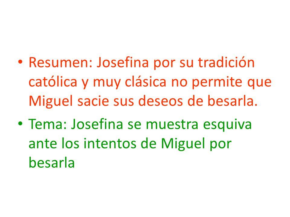 Resumen: Josefina por su tradición católica y muy clásica no permite que Miguel sacie sus deseos de besarla.