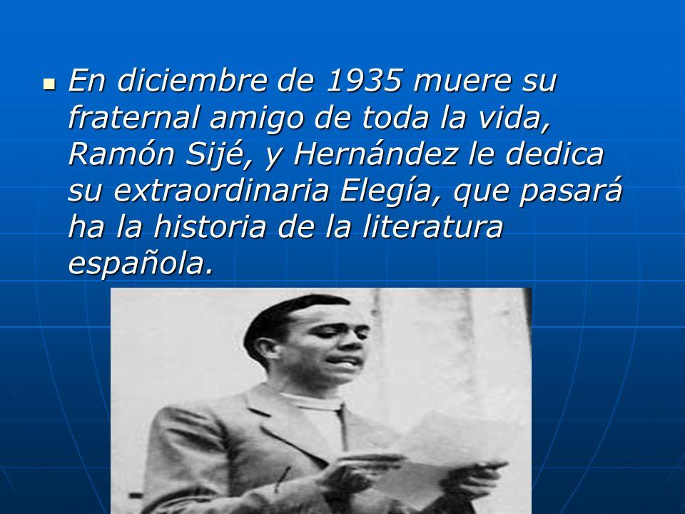 En diciembre de 1935 muere su fraternal amigo de toda la vida, Ramón Sijé, y Hernández le dedica su extraordinaria Elegía, que pasará ha la historia de la literatura española.