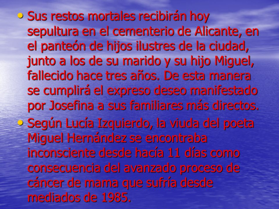 Sus restos mortales recibirán hoy sepultura en el cementerio de Alicante, en el panteón de hijos ilustres de la ciudad, junto a los de su marido y su hijo Miguel, fallecido hace tres años. De esta manera se cumplirá el expreso deseo manifestado por Josefina a sus familiares más directos.