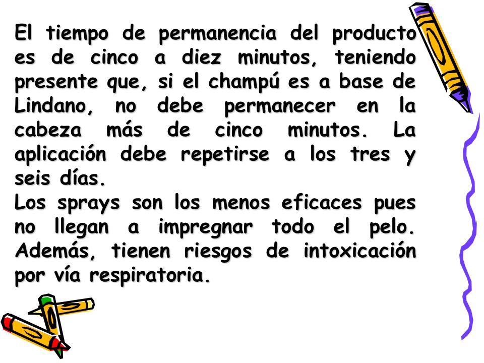 El tiempo de permanencia del producto es de cinco a diez minutos, teniendo presente que, si el champú es a base de Lindano, no debe permanecer en la cabeza más de cinco minutos. La aplicación debe repetirse a los tres y seis días.