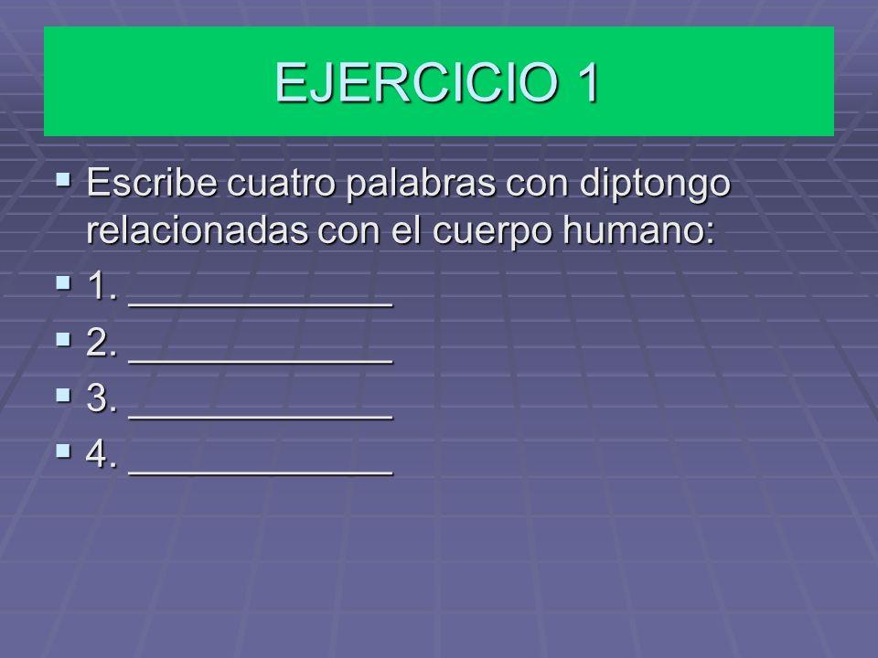 EJERCICIO 1 Escribe cuatro palabras con diptongo relacionadas con el cuerpo humano: 1. ____________.