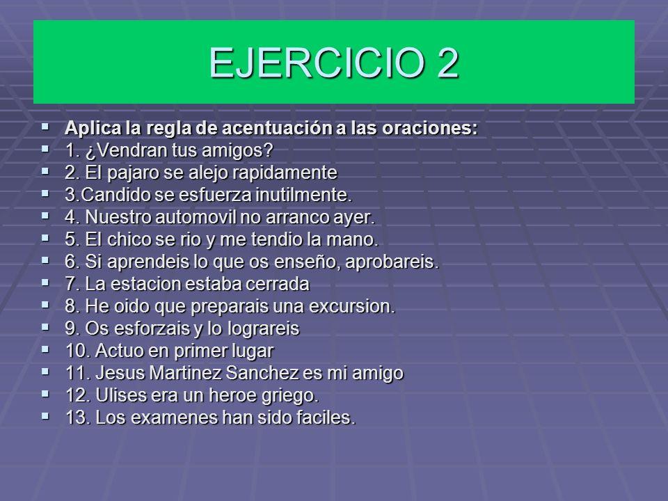 EJERCICIO 2 Aplica la regla de acentuación a las oraciones:
