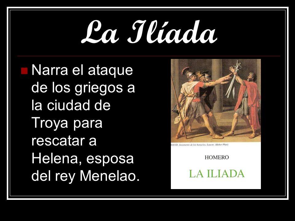 La Ilíada Narra el ataque de los griegos a la ciudad de Troya para rescatar a Helena, esposa del rey Menelao.