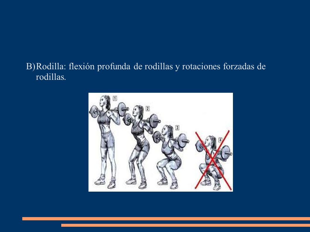 Rodilla: flexión profunda de rodillas y rotaciones forzadas de rodillas.