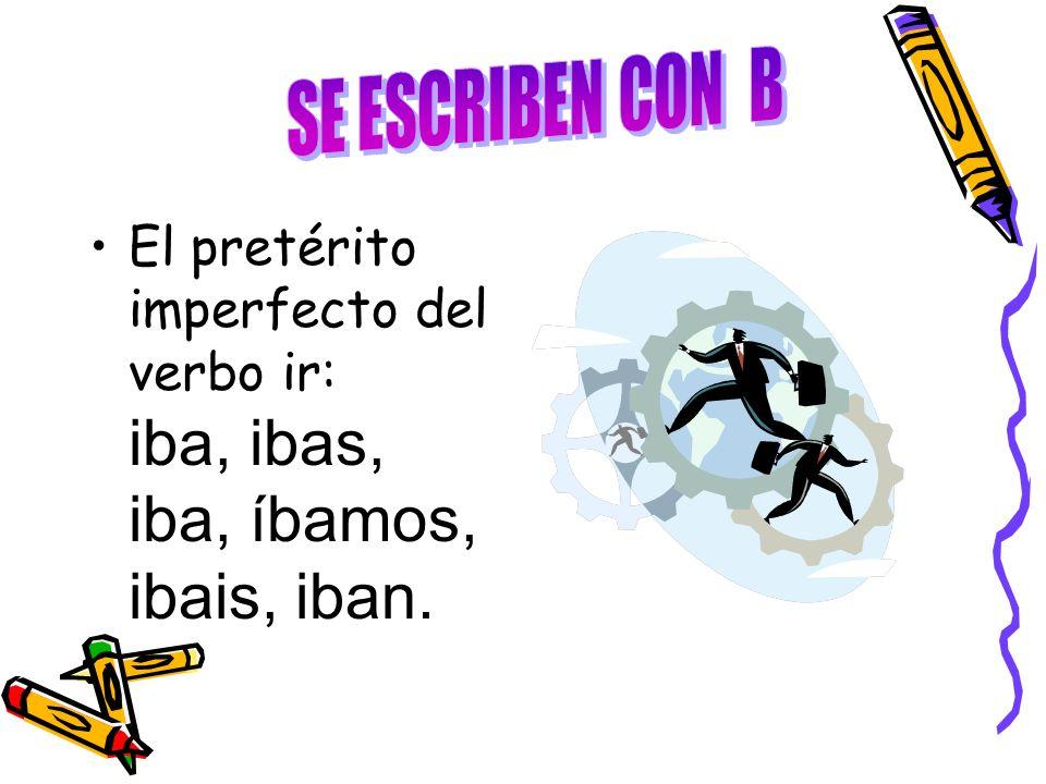 SE ESCRIBEN CON B El pretérito imperfecto del verbo ir: iba, ibas, iba, íbamos, ibais, iban.
