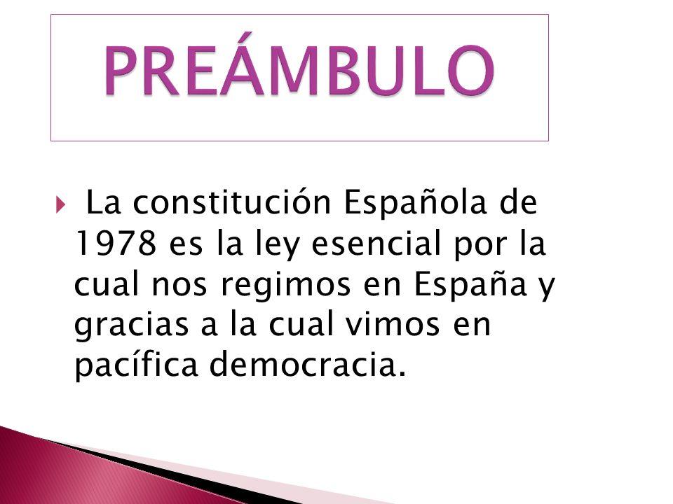 PREÁMBULO La constitución Española de 1978 es la ley esencial por la cual nos regimos en España y gracias a la cual vimos en pacífica democracia.