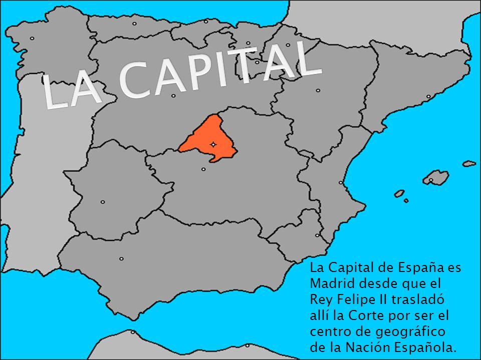 LA CAPITAL La Capital de España es Madrid desde que el Rey Felipe II trasladó allí la Corte por ser el centro de geográfico de la Nación Española.