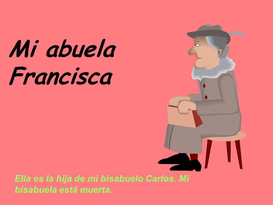 Mi abuela Francisca Ella es la hija de mi bisabuelo Carlos. Mi bisabuela está muerta.