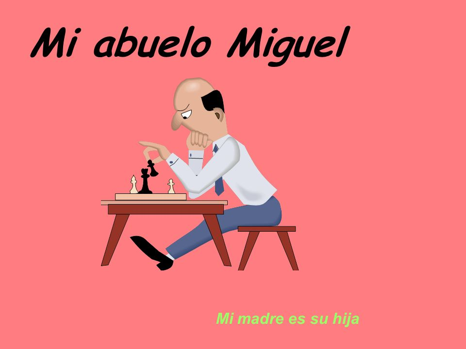 Mi abuelo Miguel Mi madre es su hija