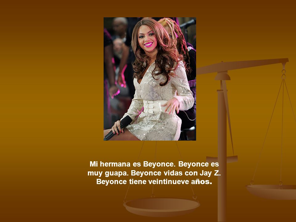 Mi hermana es Beyonce. Beyonce es muy guapa. Beyonce vidas con Jay Z