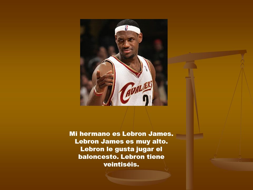 Mi hermano es Lebron James. Lebron James es muy alto