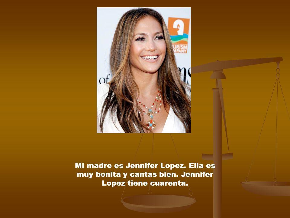 Mi madre es Jennifer Lopez. Ella es muy bonita y cantas bien