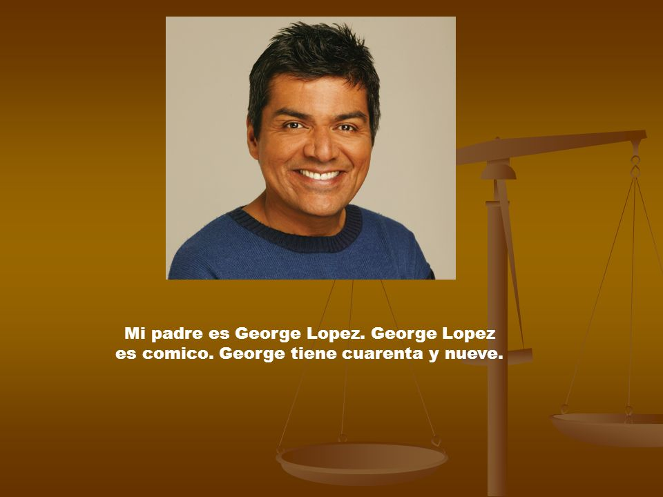 Mi padre es George Lopez. George Lopez es comico