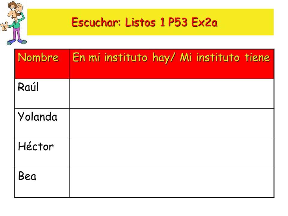Escuchar: Listos 1 P53 Ex2a Nombre En mi instituto hay/ Mi instituto tiene Raúl Yolanda Héctor Bea