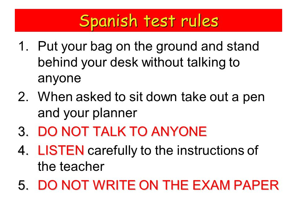 Spanish test rulesPut your bag on the ground and stand behind your desk without talking to anyone.