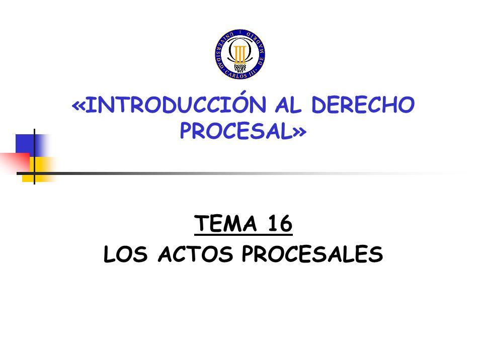 «INTRODUCCIÓN AL DERECHO PROCESAL» TEMA 16 LOS ACTOS PROCESALES