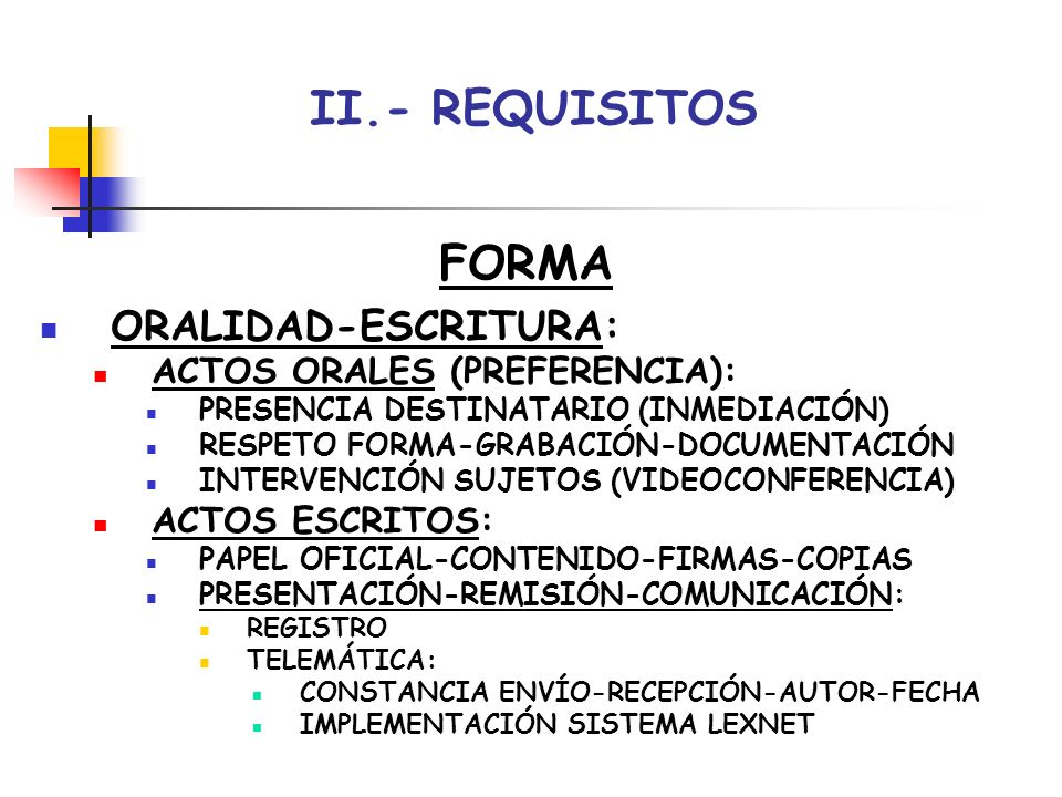 II.- REQUISITOS FORMA ORALIDAD-ESCRITURA: ACTOS ORALES (PREFERENCIA):