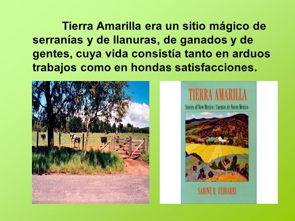 Tierra Amarilla era un sitio mágico de serranías y de llanuras, de ganados y de gentes, cuya vida consistía tanto en arduos trabajos como en hondas satisfacciones.