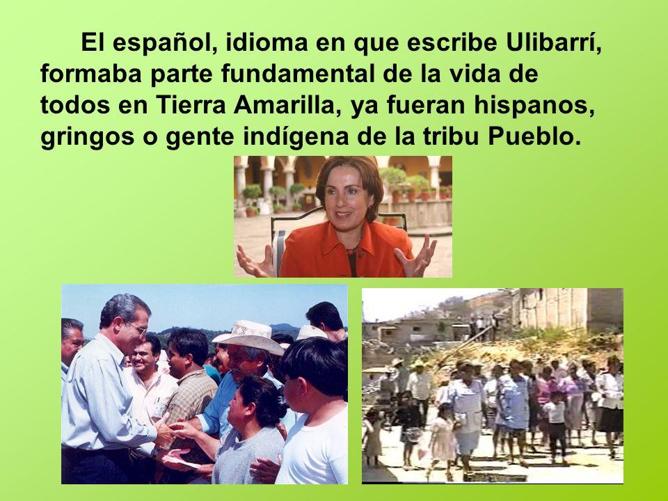 El español, idioma en que escribe Ulibarrí, formaba parte fundamental de la vida de todos en Tierra Amarilla, ya fueran hispanos, gringos o gente indígena de la tribu Pueblo.