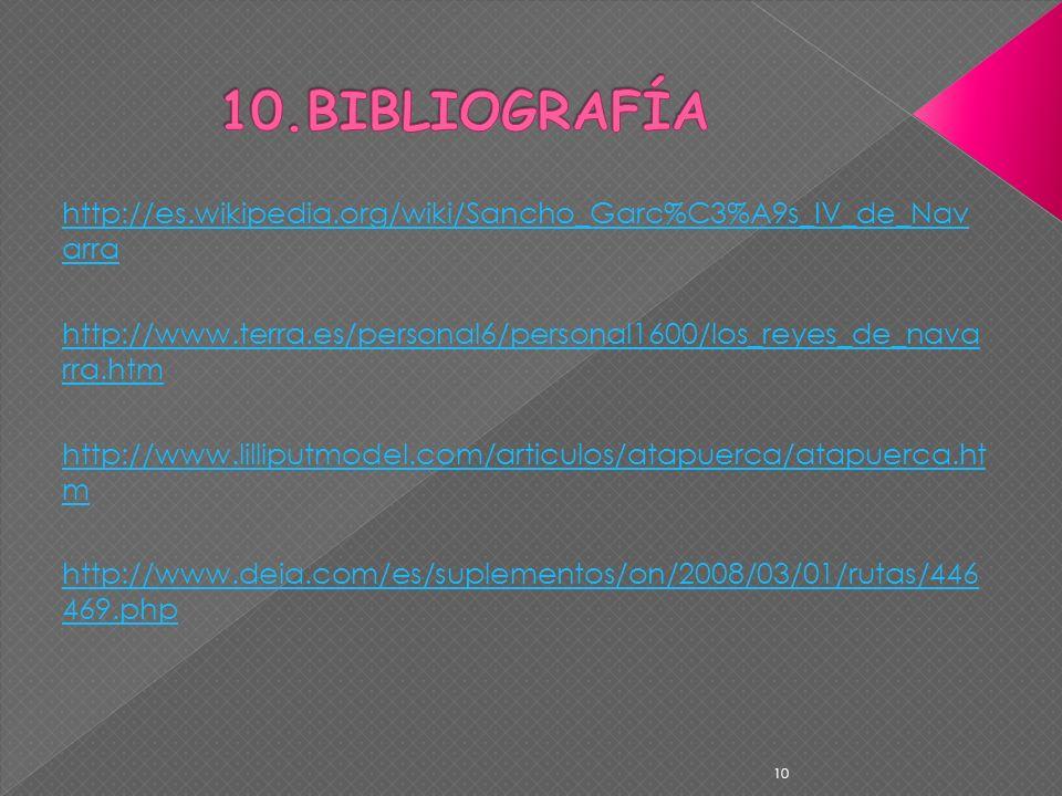 10.BIBLIOGRAFÍA http://es.wikipedia.org/wiki/Sancho_Garc%C3%A9s_IV_de_Navarra. http://www.terra.es/personal6/personal1600/los_reyes_de_navarra.htm.