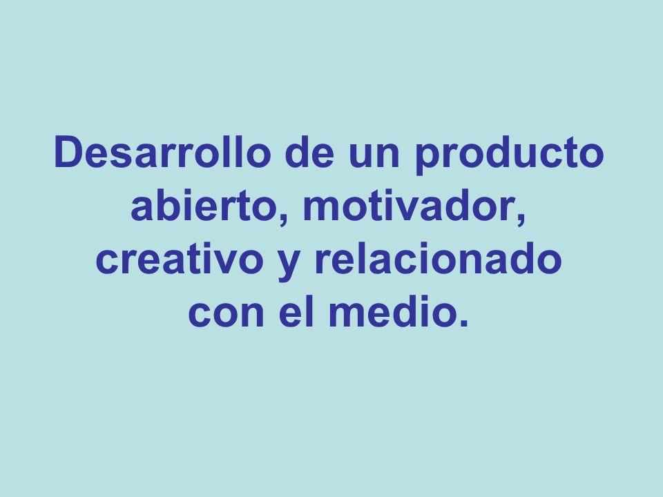 Desarrollo de un producto abierto, motivador, creativo y relacionado con el medio.