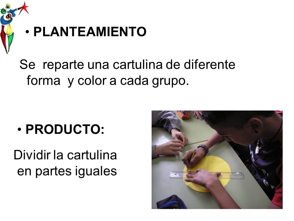 PLANTEAMIENTO Se reparte una cartulina de diferente forma y color a cada grupo. PRODUCTO: Dividir la cartulina.
