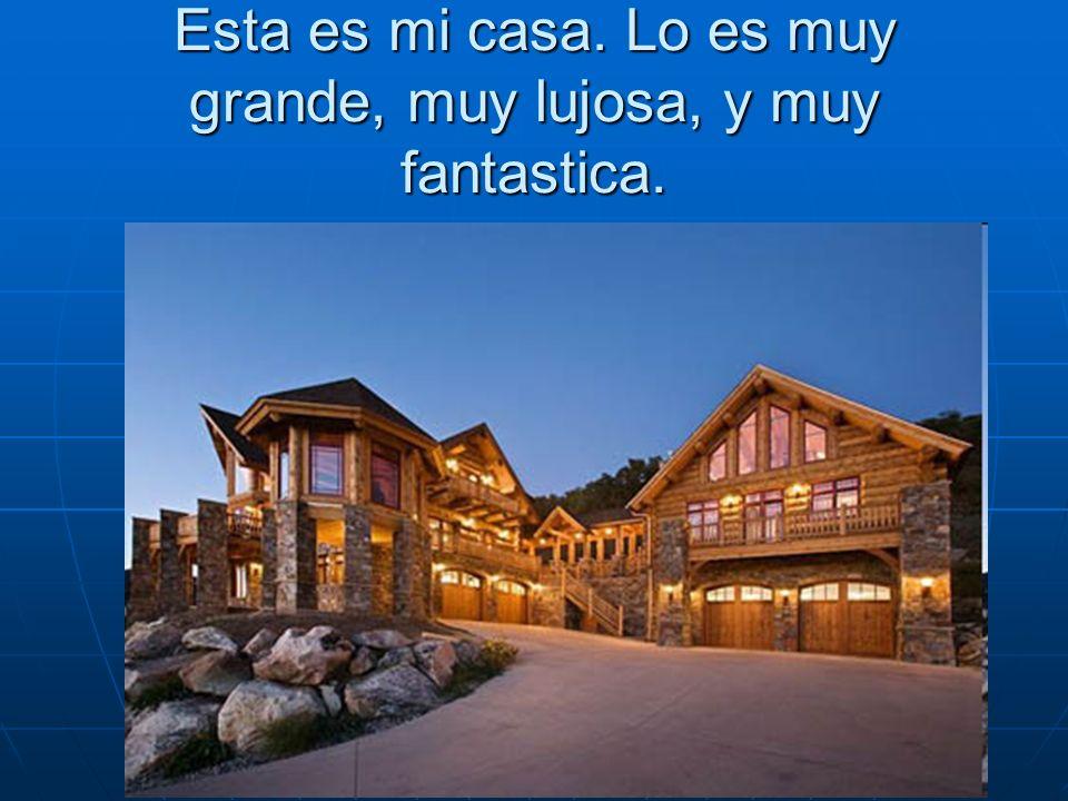 Esta es mi casa. Lo es muy grande, muy lujosa, y muy fantastica.