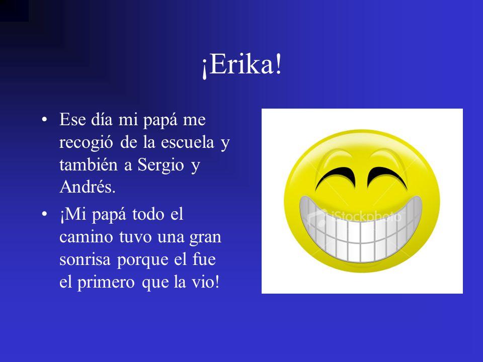 ¡Erika!Ese día mi papá me recogió de la escuela y también a Sergio y Andrés.