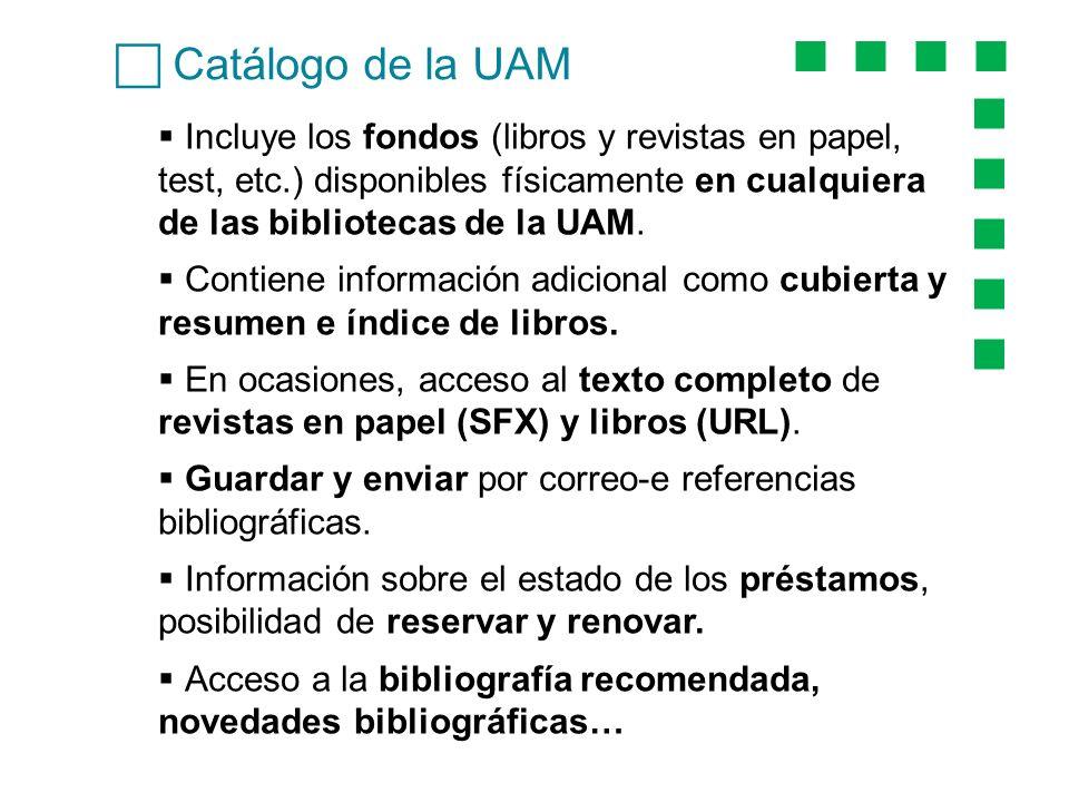Catálogo de la UAM Incluye los fondos (libros y revistas en papel, test, etc.) disponibles físicamente en cualquiera de las bibliotecas de la UAM.