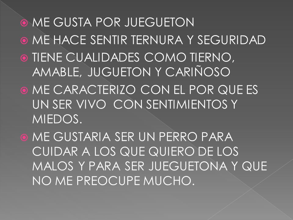 ME GUSTA POR JUEGUETONME HACE SENTIR TERNURA Y SEGURIDAD. TIENE CUALIDADES COMO TIERNO, AMABLE, JUGUETON Y CARIÑOSO.