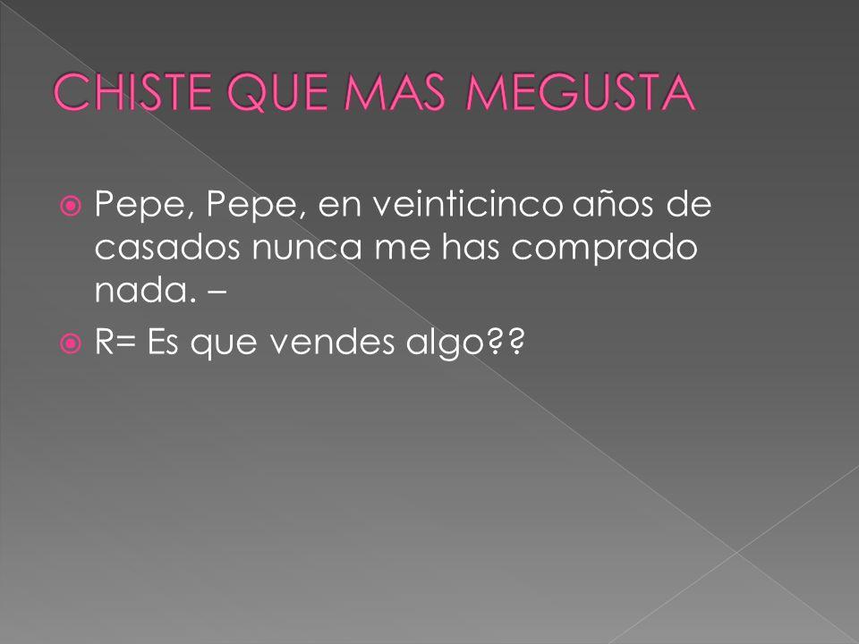 CHISTE QUE MAS MEGUSTAPepe, Pepe, en veinticinco años de casados nunca me has comprado nada.