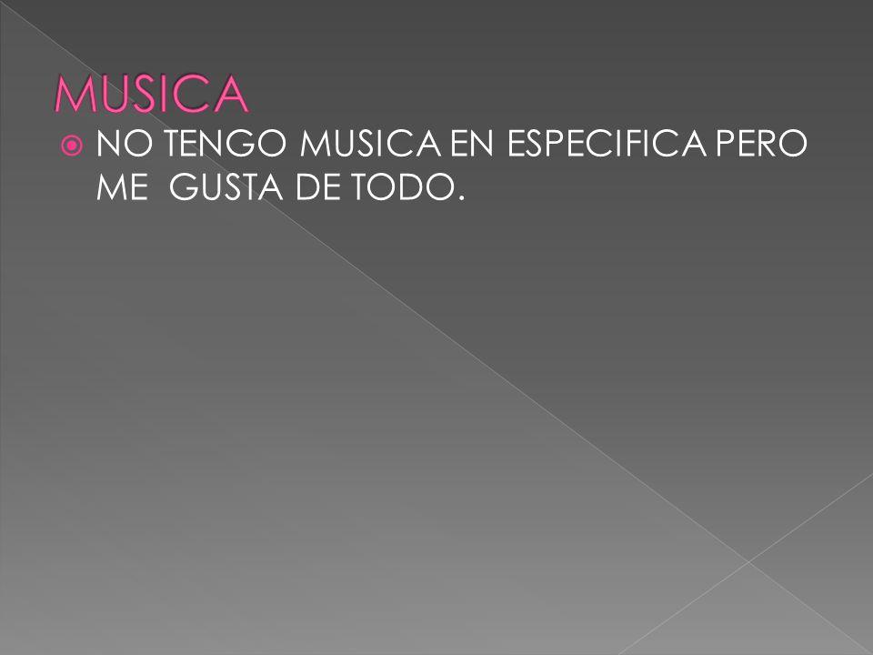 MUSICA NO TENGO MUSICA EN ESPECIFICA PERO ME GUSTA DE TODO.