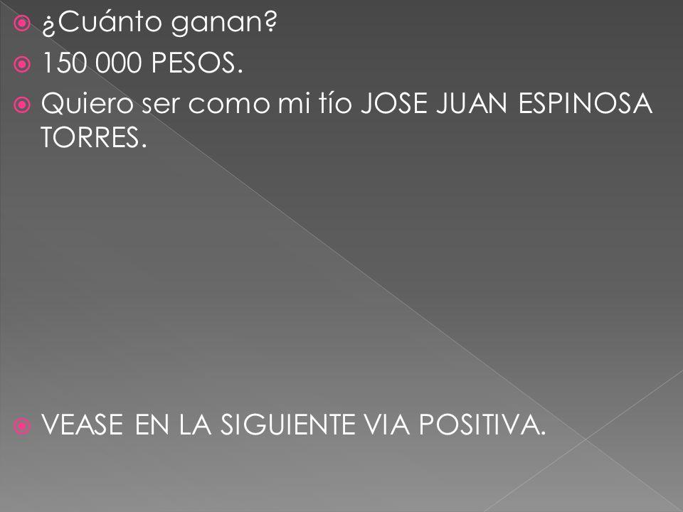 ¿Cuánto ganan. 150 000 PESOS. Quiero ser como mi tío JOSE JUAN ESPINOSA TORRES.