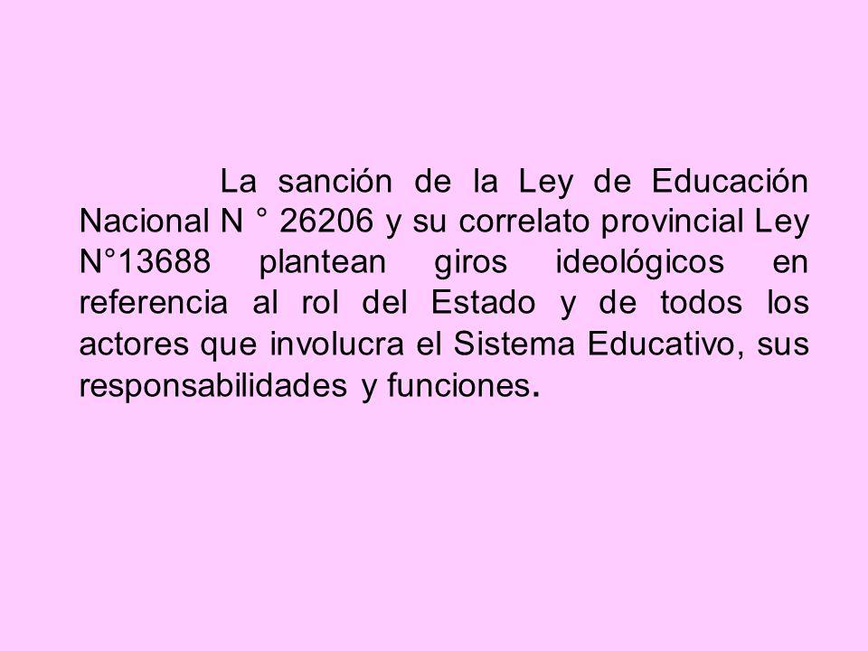 La sanción de la Ley de Educación Nacional N ° 26206 y su correlato provincial Ley N°13688 plantean giros ideológicos en referencia al rol del Estado y de todos los actores que involucra el Sistema Educativo, sus responsabilidades y funciones.