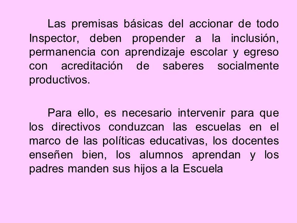 Las premisas básicas del accionar de todo Inspector, deben propender a la inclusión, permanencia con aprendizaje escolar y egreso con acreditación de saberes socialmente productivos.