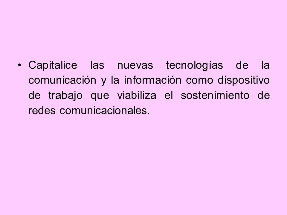 Capitalice las nuevas tecnologías de la comunicación y la información como dispositivo de trabajo que viabiliza el sostenimiento de redes comunicacionales.