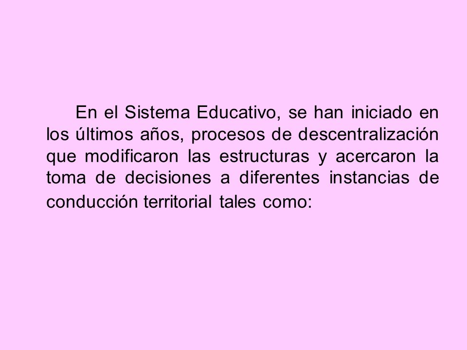 En el Sistema Educativo, se han iniciado en los últimos años, procesos de descentralización que modificaron las estructuras y acercaron la toma de decisiones a diferentes instancias de conducción territorial tales como: