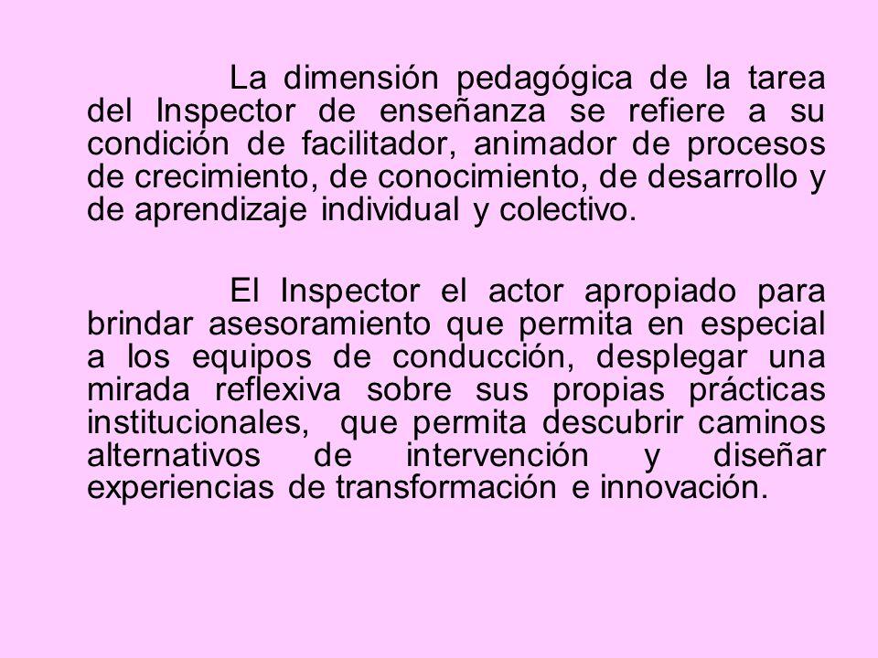 La dimensión pedagógica de la tarea del Inspector de enseñanza se refiere a su condición de facilitador, animador de procesos de crecimiento, de conocimiento, de desarrollo y de aprendizaje individual y colectivo.