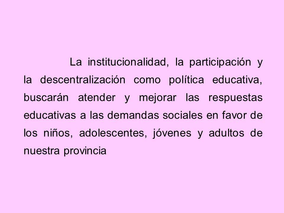 La institucionalidad, la participación y la descentralización como política educativa, buscarán atender y mejorar las respuestas educativas a las demandas sociales en favor de los niños, adolescentes, jóvenes y adultos de nuestra provincia