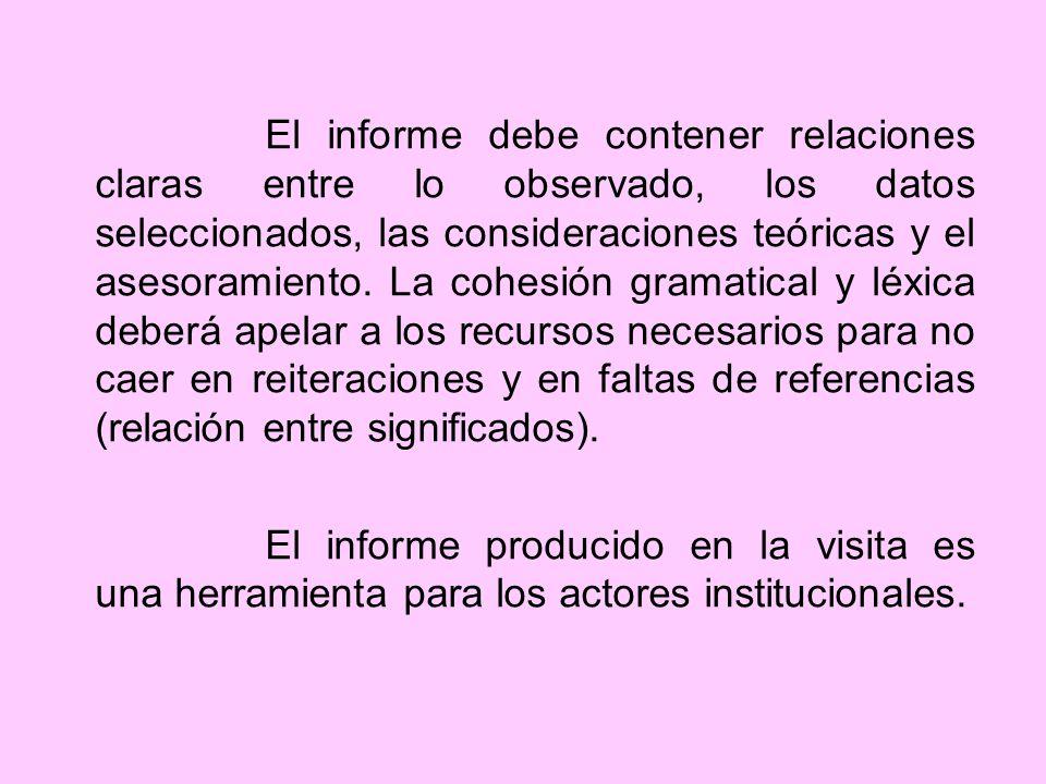 El informe debe contener relaciones claras entre lo observado, los datos seleccionados, las consideraciones teóricas y el asesoramiento. La cohesión gramatical y léxica deberá apelar a los recursos necesarios para no caer en reiteraciones y en faltas de referencias (relación entre significados).