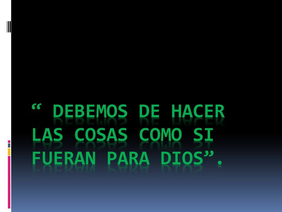 DEBEMOS DE HACER LAS COSAS COMO SI FUERAN PARA DIOS .