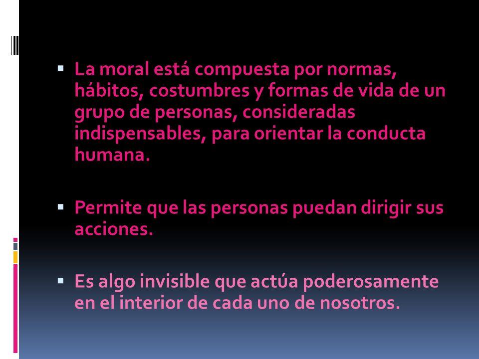 La moral está compuesta por normas, hábitos, costumbres y formas de vida de un grupo de personas, consideradas indispensables, para orientar la conducta humana.